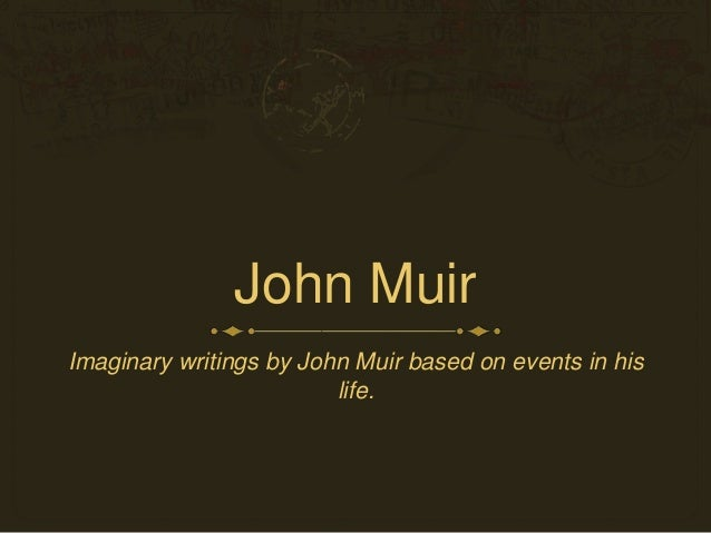 John Muir Imaginary writings by John Muir based on events in his life.