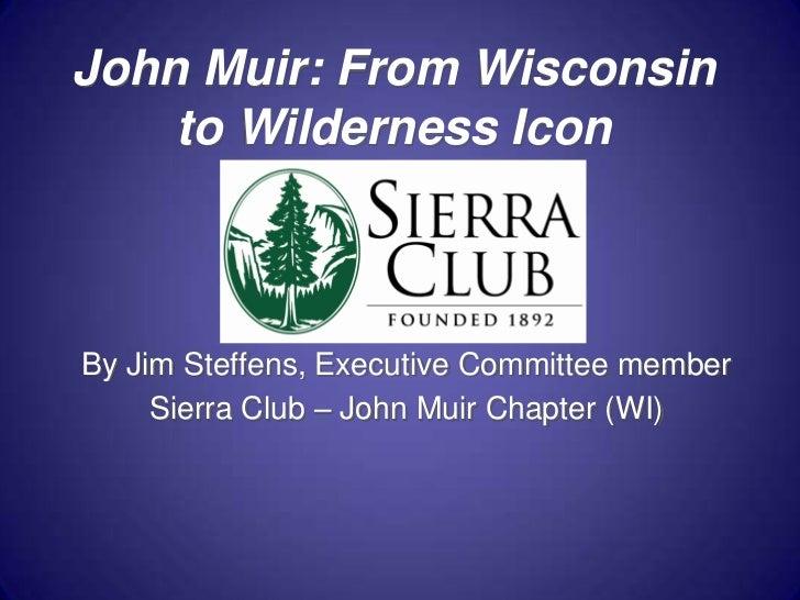 John Muir: From Wisconsin to Wilderness Icon<br />By Jim Steffens, Executive Committee member<br />Sierra Club – John Muir...