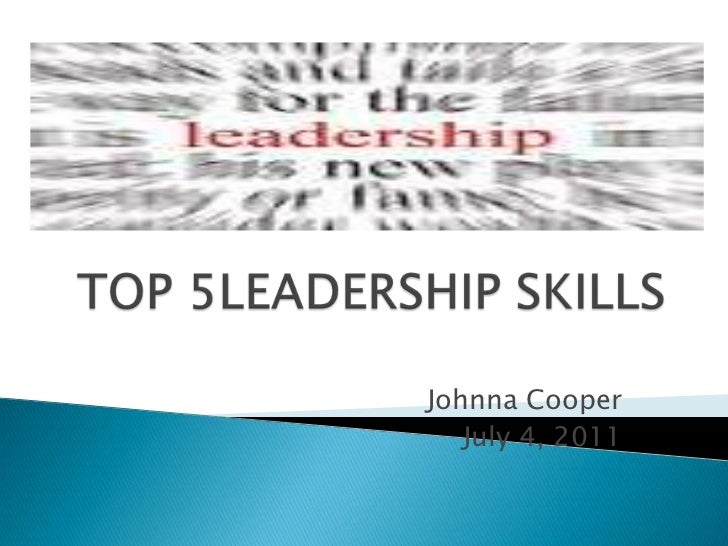 TOP 5LEADERSHIP SKILLS<br />Johnna Cooper<br />July 4, 2011<br />