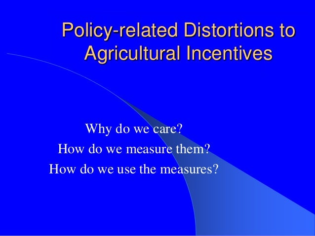 Policy-related Distortions toAgricultural IncentivesWhy do we care?How do we measure them?How do we use the measures?