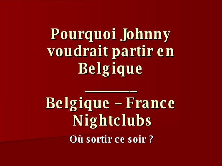 Pourquoi Johnny voudrait partir en Belgique _______ Belgique – France  Nightclubs Où sortir ce soir ?