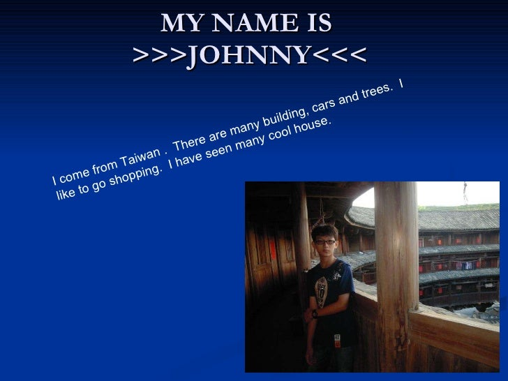 MY NAME IS  >>>JOHNNY<<< I come from Taiwan . There are many building, cars and trees. I like to go shopping. I have se...