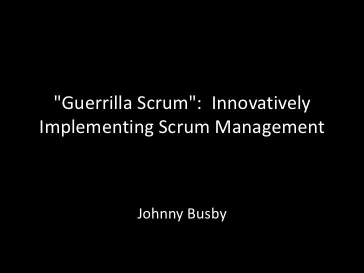 """Guerrilla Scrum"": InnovativelyImplementing Scrum Management           Johnny Busby"