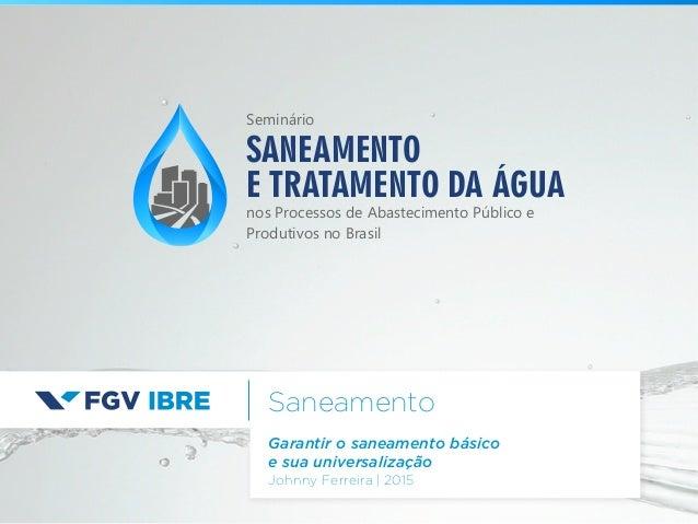 Saneamento Garantir o saneamento básico e sua universalização Johnny Ferreira   2015 SANEAMENTO E TRATAMENTO DA ÁGUA nos P...