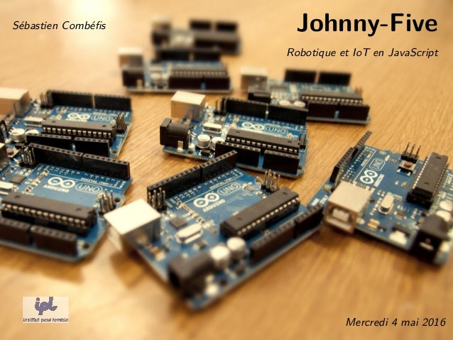 Johnny-Five Robotique et IoT en JavaScript Sébastien Combéfis Mercredi 4 mai 2016