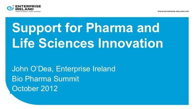 Support for Pharma andLife Sciences InnovationJohn O'Dea, Enterprise IrelandBio Pharma SummitOctober 2012