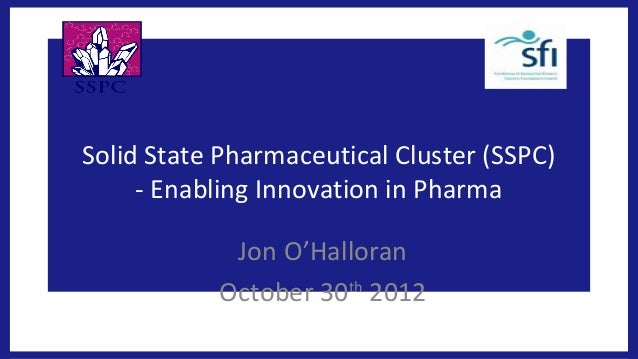 Solid State Pharmaceutical Cluster (SSPC)     - Enabling Innovation in Pharma            Jon O'Halloran           October ...