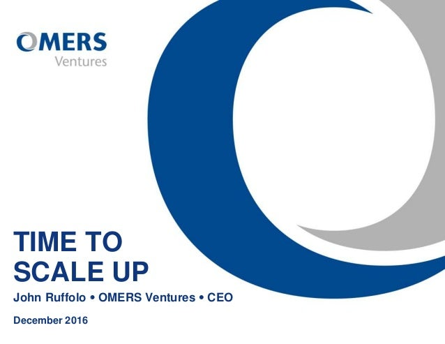 TIME TO SCALE UP John Ruffolo  OMERS Ventures  CEO December 2016