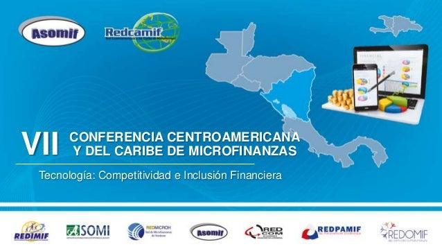 CONFERENCIA CENTROAMERICANA Y DEL CARIBE DE MICROFINANZAS Tecnología: Competitividad e Inclusión Financiera VII