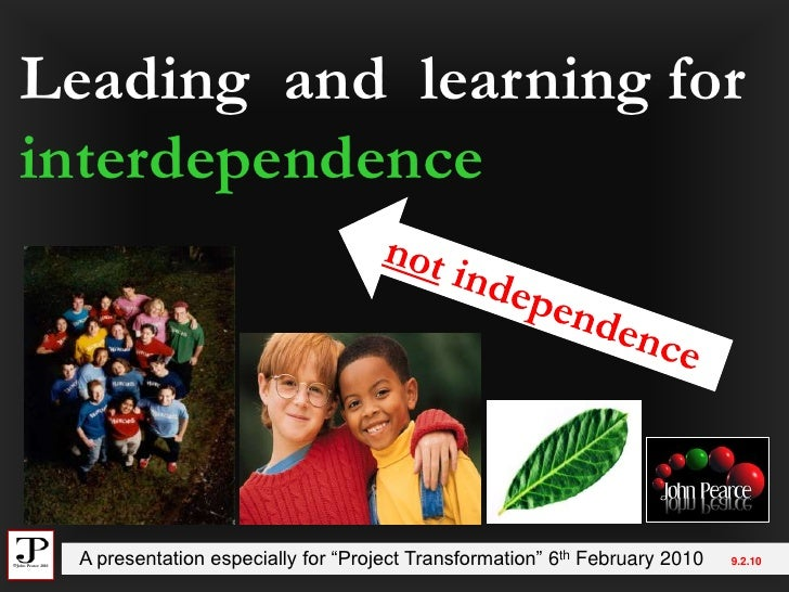 """Leading  and  learning for interdependence<br />not independence<br />  A presentation especially for """"Project Transformat..."""