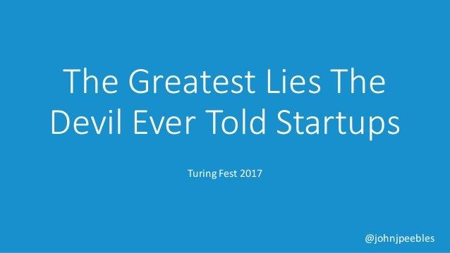 @johnjpeebles TheGreatestLiesThe Devil EverToldStartups TuringFest2017