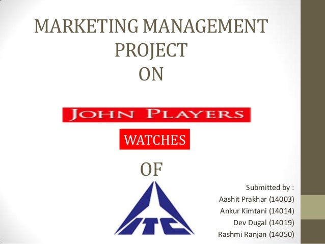 MARKETING MANAGEMENT PROJECT ON WATCHES  OF Submitted by : Aashit Prakhar (14003) Ankur Kimtani (14014) Dev Dugal (14019) ...