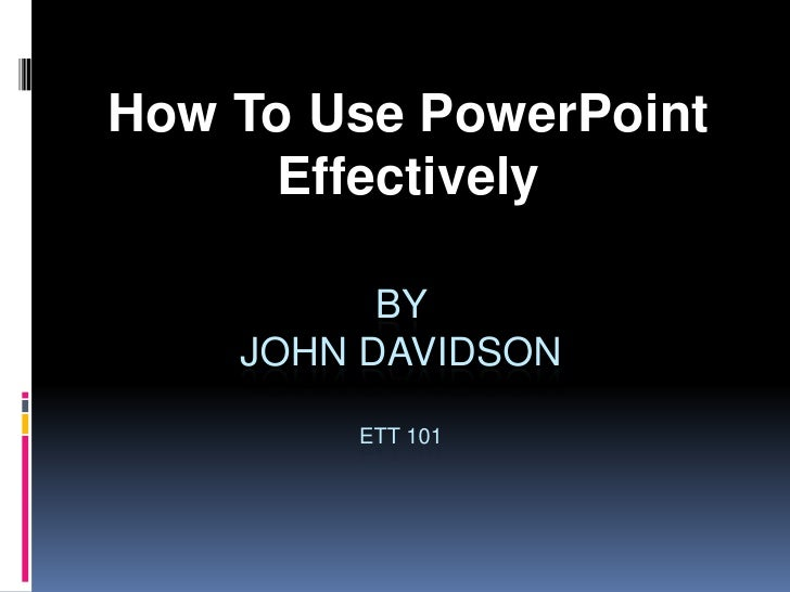 How To Use PowerPoint Effectively<br />By John DavidsonETT 101<br />