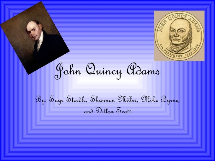 John Quincy Adams By: Sage Steedle, Shannon Miller, Mike Byrne, and Dillon Scott