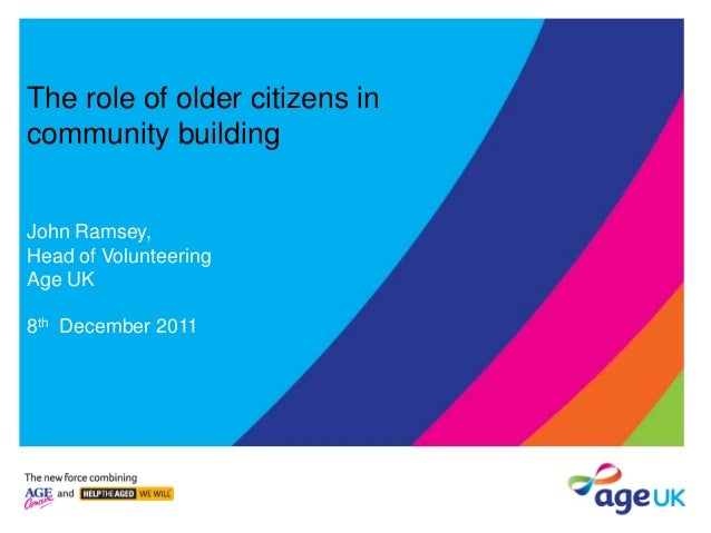 The role of older citizens in community building John Ramsey, Head of Volunteering Age UK 8th December 2011