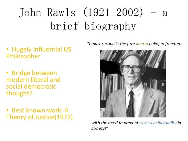 "John Rawls (1921-2002) – a brief biography • Hugely influential US Philosopher  ""I must reconcile the firm liberal belief ..."