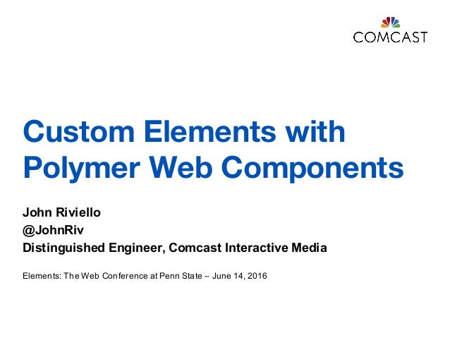 Custom Elements with Polymer Web Components John Riviello @JohnRiv Distinguished Engineer, Comcast Interactive Media Eleme...