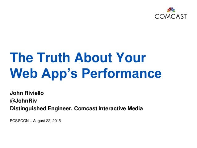 The Truth About Your Web App's Performance John Riviello @JohnRiv Distinguished Engineer, Comcast Interactive Media FOSSCO...