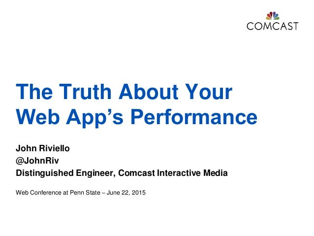 The Truth About Your Web App's Performance John Riviello @JohnRiv Distinguished Engineer, Comcast Interactive Media Web Co...