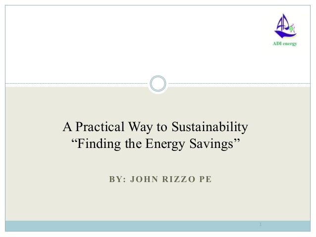 "BY: JOHN RIZZO PE1A Practical Way to Sustainability""Finding the Energy Savings"""