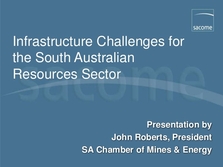 Infrastructure Challenges forthe South AustralianResources Sector                         Presentation by                 ...