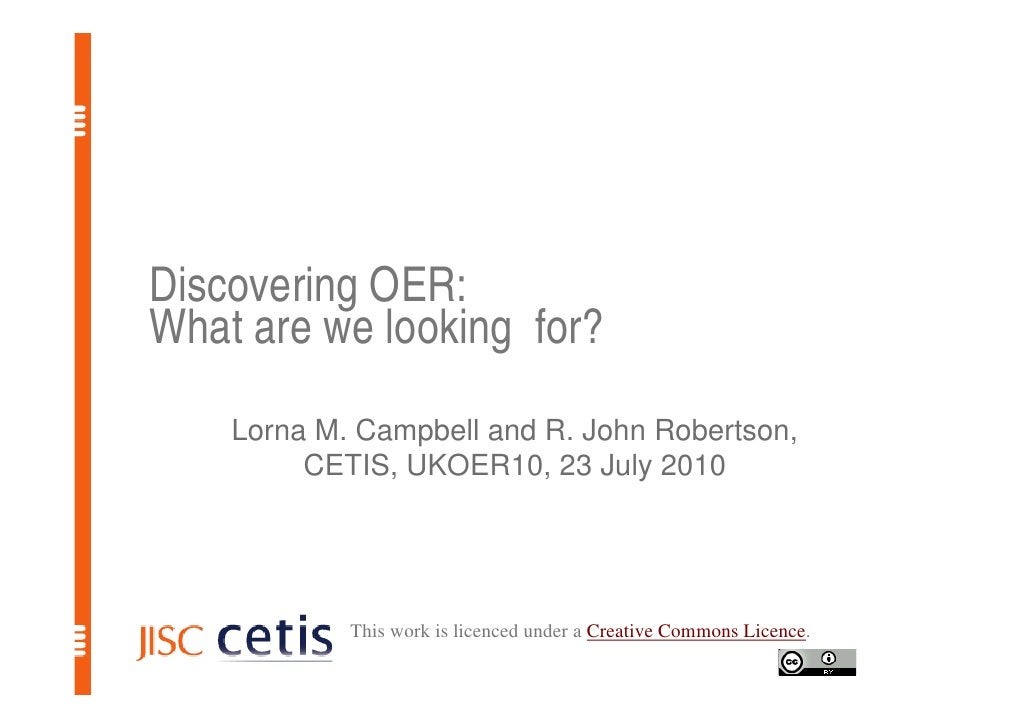 Discovering OER: What are we looking for?     Lorna M. Campbell and R. John Robertson,          CETIS, UKOER10, 23 July 20...