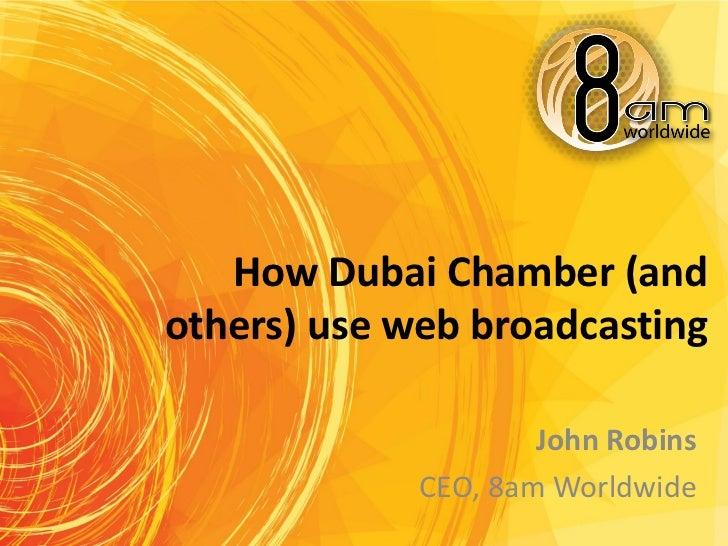 How Dubai Chamber (andothers) use web broadcasting                     John Robins             CEO, 8am Worldwide