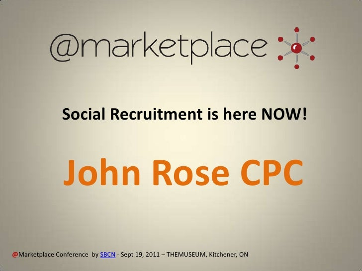 Social Recruitment is here NOW!                John Rose CPC@Marketplace Conference by SBCN - Sept 19, 2011 – THEMUSEUM, K...