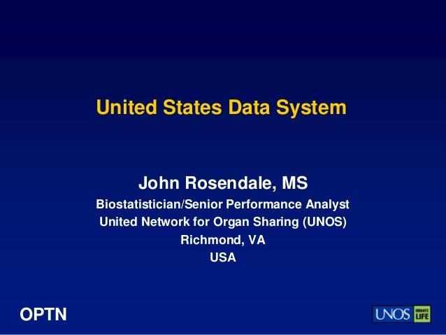 OPTN United States Data System John Rosendale, MS Biostatistician/Senior Performance Analyst United Network for Organ Shar...