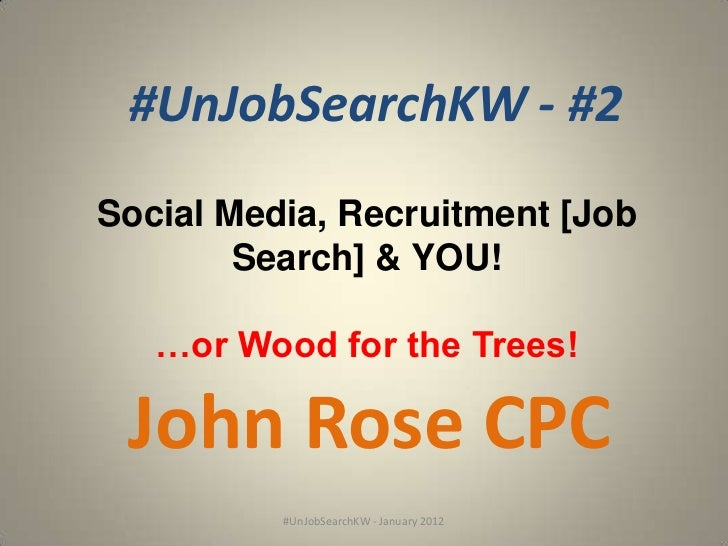 #UnJobSearchKW - #2Social Media, Recruitment [Job        Search] & YOU!   …or Wood for the Trees! John Rose CPC          #...