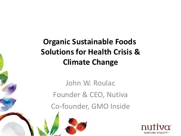 Organic Sustainable Foods  Solutions for Health Crisis &  Climate Change  John W. Roulac  Founder & CEO, Nutiva  Co-founde...