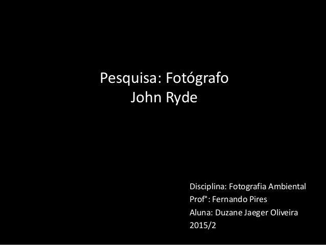 Disciplina: Fotografia Ambiental Prof°: Fernando Pires Aluna: Duzane Jaeger Oliveira 2015/2 Pesquisa: Fotógrafo John Ryde