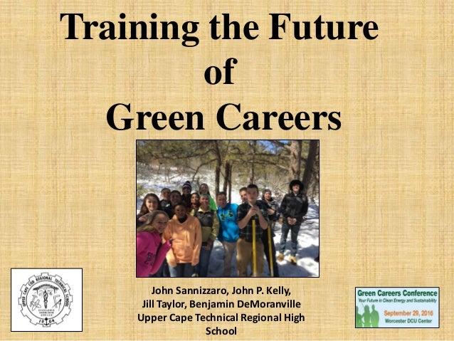 Training the Future of Green Careers John Sannizzaro, John P. Kelly, Jill Taylor, Benjamin DeMoranville Upper Cape Technic...