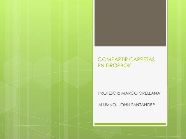 COMPARTIR CARPETASEN DROPBOXPROFESOR: MARCO ORELLANAALUMNO: JOHN SANTANDER