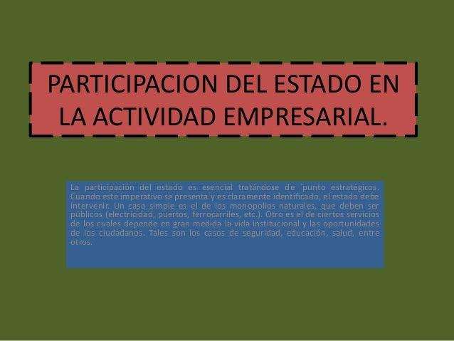 PARTICIPACION DEL ESTADO EN LA ACTIVIDAD EMPRESARIAL. La participación del estado es esencial tratándose de `punto estraté...