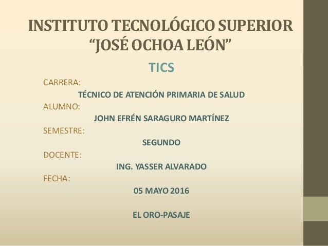 """INSTITUTO TECNOLÓGICO SUPERIOR """"JOSÉ OCHOA LEÓN"""" TICS CARRERA: TÉCNICO DE ATENCIÓN PRIMARIA DE SALUD ALUMNO: JOHN EFRÉN SA..."""