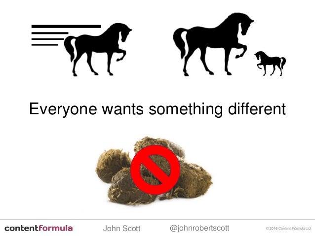 @johnrobertscottJohn Scott © 2016 Content Formula Ltd Everyone wants something different
