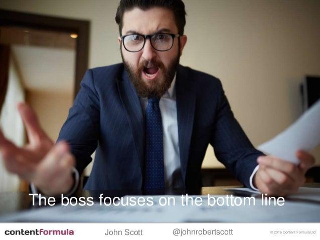 @johnrobertscottJohn Scott © 2016 Content Formula Ltd The boss focuses on the bottom line