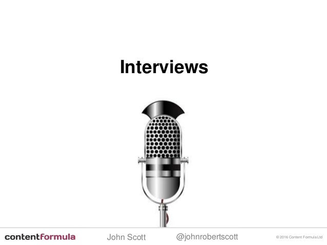 @johnrobertscottJohn Scott © 2016 Content Formula Ltd Interviews