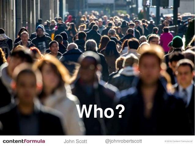 @johnrobertscottJohn Scott © 2016 Content Formula Ltd Who?