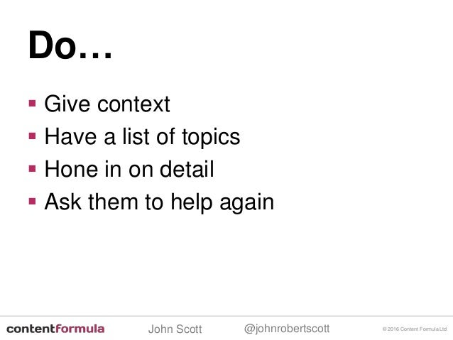 @johnrobertscottJohn Scott  Give context  Have a list of topics  Hone in on detail  Ask them to help again © 2016 Cont...