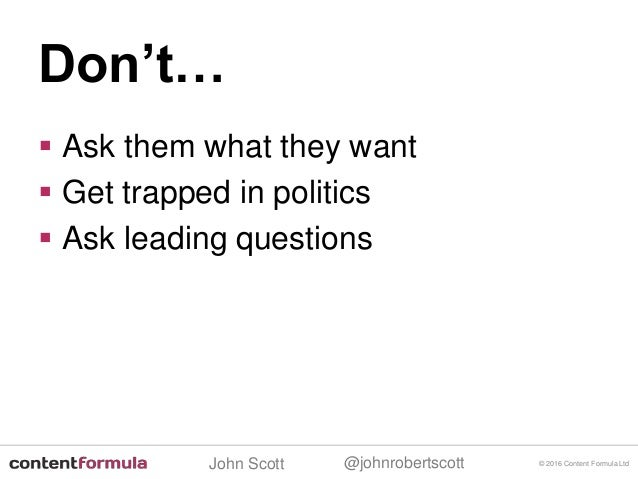 @johnrobertscottJohn Scott  Ask them what they want  Get trapped in politics  Ask leading questions © 2016 Content Form...
