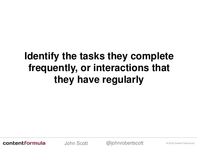 @johnrobertscottJohn Scott © 2016 Content Formula Ltd Identify the tasks they complete frequently, or interactions that th...