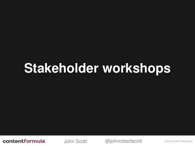 @johnrobertscottJohn Scott © 2016 Content Formula Ltd Stakeholder workshops