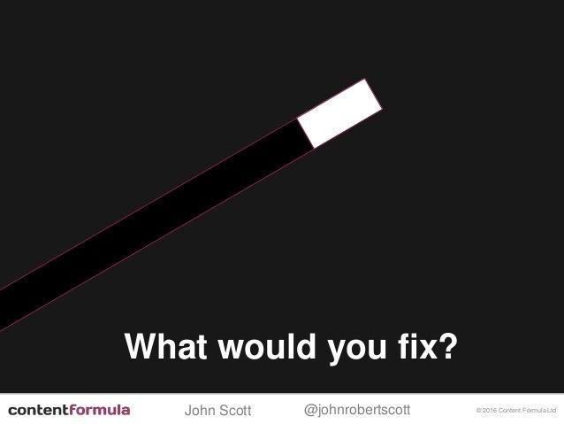 @johnrobertscottJohn Scott © 2016 Content Formula Ltd What would you fix?