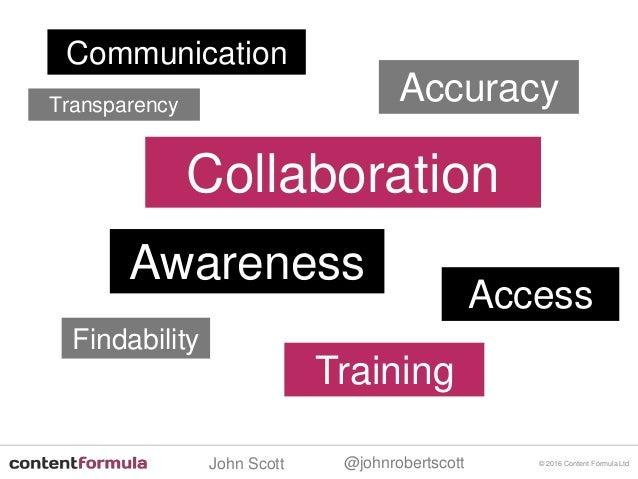 @johnrobertscottJohn Scott © 2016 Content Formula Ltd Communication Access Collaboration Findability Accuracy Training Awa...