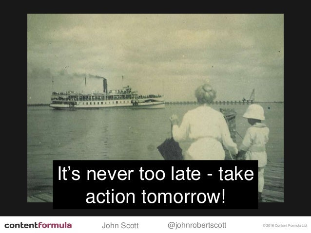 @johnrobertscottJohn Scott © 2016 Content Formula Ltd It's never too late - take action tomorrow!