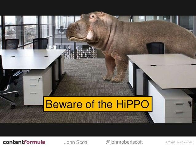 @johnrobertscottJohn Scott © 2016 Content Formula Ltd Beware of the HiPPO