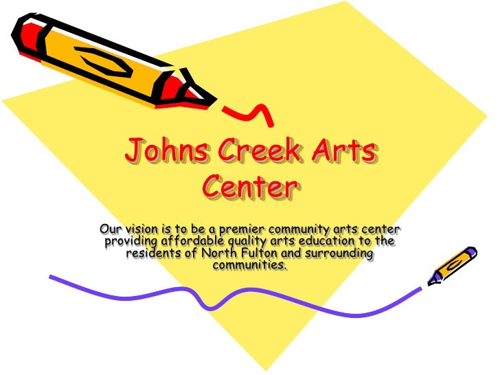 Johns Creek Arts          Center Our vision is to be a premier community arts center  providing affordable quality arts ed...
