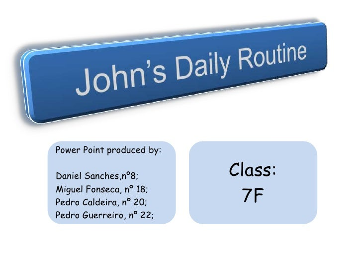 John's Daily Routine<br />Power Point produced by:<br />Daniel Sanches,nº8;<br />Miguel Fonseca, nº 18;<br />Pedro Caldeir...